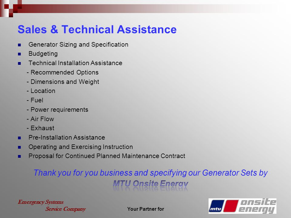 Your Partner for Emergency Systems Service Company Sales & Technical Assistance Generator Sizing and Specification Budgeting Technical Installation Assistance - Recommended Options - Dimensions and Weight - Location - Fuel - Power requirements - Air Flow - Exhaust Pre-Installation Assistance Operating and Exercising Instruction Proposal for Continued Planned Maintenance Contract