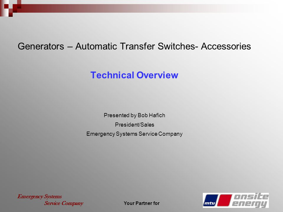 Your Partner for Emergency Systems Service Company Generators – Automatic Transfer Switches- Accessories Technical Overview Presented by Bob Hafich President/Sales Emergency Systems Service Company