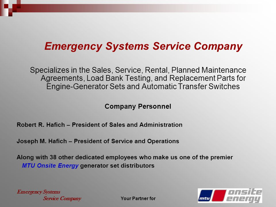 Your Partner for Emergency Systems Service Company Emergency Systems Service Company Specializes in the Sales, Service, Rental, Planned Maintenance Agreements, Load Bank Testing, and Replacement Parts for Engine-Generator Sets and Automatic Transfer Switches Company Personnel Robert R.