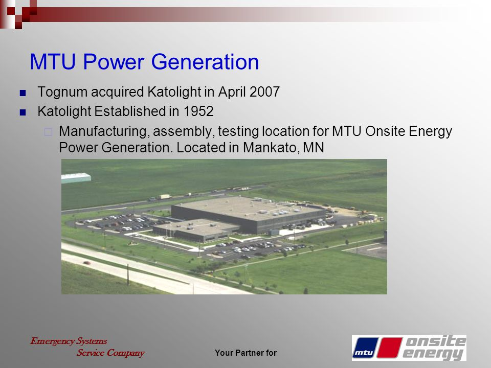 Your Partner for Emergency Systems Service Company MTU Power Generation Tognum acquired Katolight in April 2007 Katolight Established in 1952 Manufact