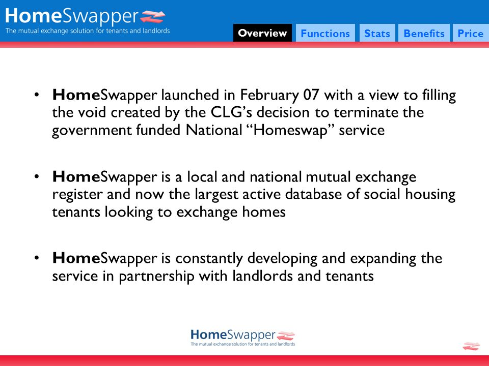 Overview HomeSwapper launched in February 07 with a view to filling the void created by the CLGs decision to terminate the government funded National Homeswap service HomeSwapper is a local and national mutual exchange register and now the largest active database of social housing tenants looking to exchange homes HomeSwapper is constantly developing and expanding the service in partnership with landlords and tenants FunctionsStatsBenefitsPrice