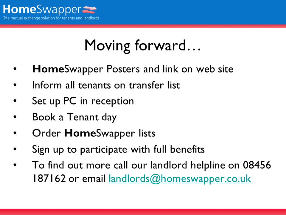 Moving forward… HomeSwapper Posters and link on web site Inform all tenants on transfer list Set up PC in reception Book a Tenant day Order HomeSwapper lists Sign up to participate with full benefits To find out more call our landlord helpline on 08456 187162 or email landlords@homeswapper.co.uklandlords@homeswapper.co.uk