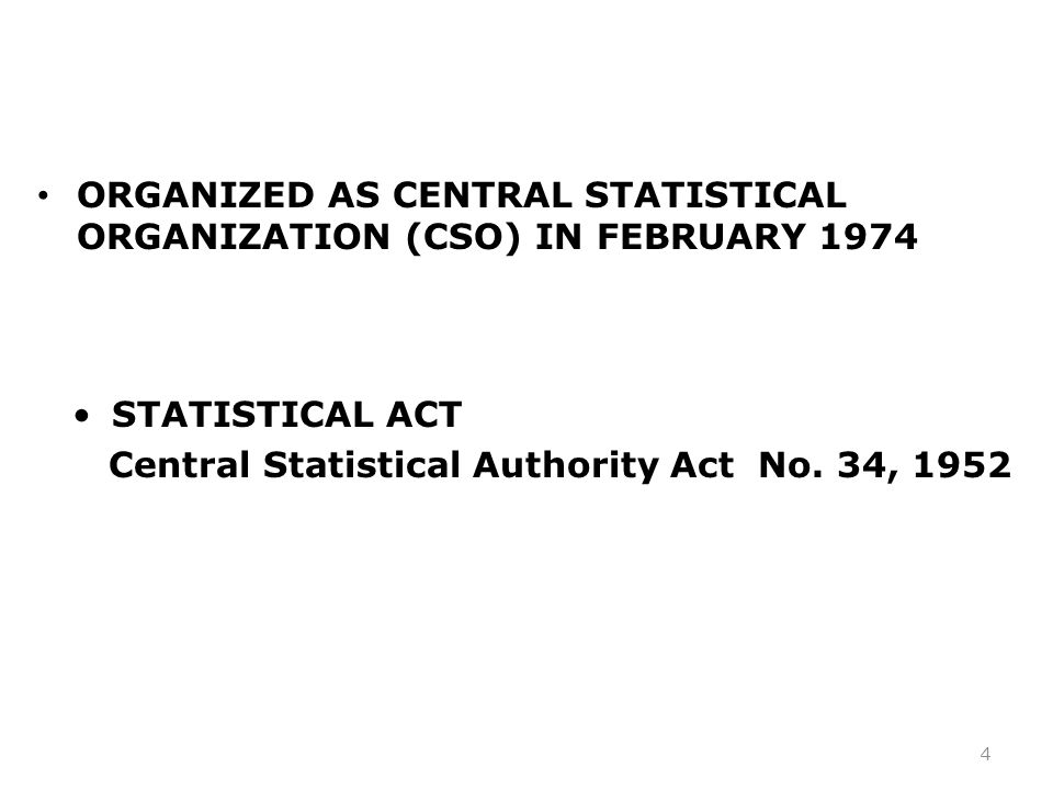ORGANIZED AS CENTRAL STATISTICAL ORGANIZATION (CSO) IN FEBRUARY 1974 4 STATISTICAL ACT Central Statistical Authority Act No.
