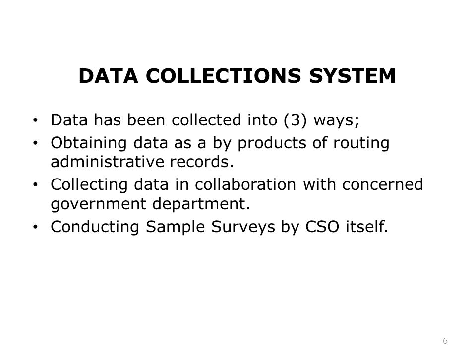 DATA COLLECTIONS SYSTEM Data has been collected into (3) ways; Obtaining data as a by products of routing administrative records.