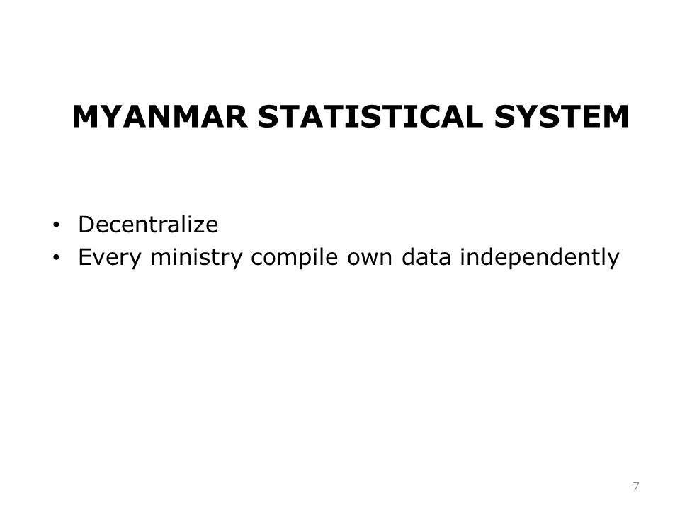 MYANMAR STATISTICAL SYSTEM Decentralize Every ministry compile own data independently 7