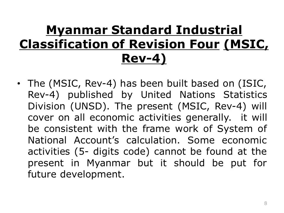 Myanmar Standard Industrial Classification of Revision Four (MSIC, Rev-4) The (MSIC, Rev-4) has been built based on (ISIC, Rev-4) published by United Nations Statistics Division (UNSD).