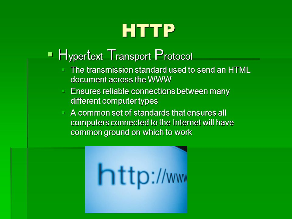 HTTP H yper t ext T ransport P rotocol H yper t ext T ransport P rotocol The transmission standard used to send an HTML document across the WWW The transmission standard used to send an HTML document across the WWW Ensures reliable connections between many different computer types Ensures reliable connections between many different computer types A common set of standards that ensures all computers connected to the Internet will have common ground on which to work A common set of standards that ensures all computers connected to the Internet will have common ground on which to work