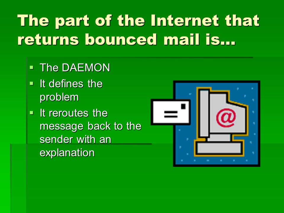 The part of the Internet that returns bounced mail is… The DAEMON The DAEMON It defines the problem It defines the problem It reroutes the message back to the sender with an explanation It reroutes the message back to the sender with an explanation