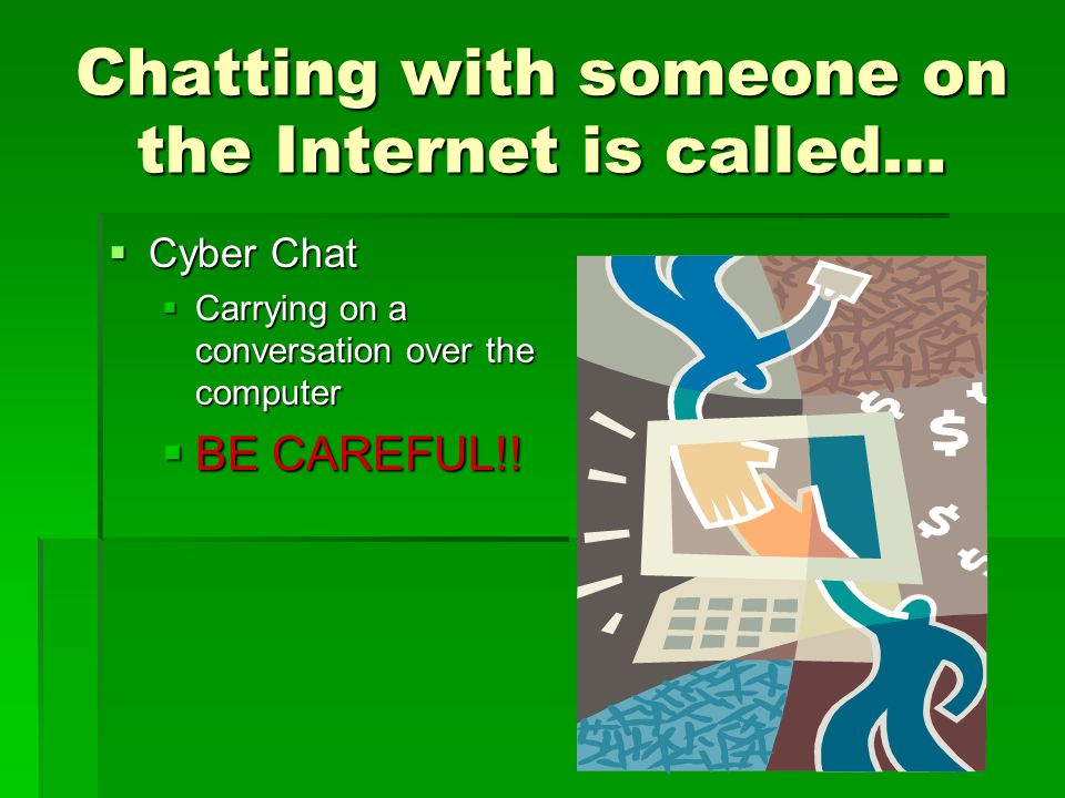 Chatting with someone on the Internet is called… Cyber Chat Cyber Chat Carrying on a conversation over the computer Carrying on a conversation over the computer BE CAREFUL!.