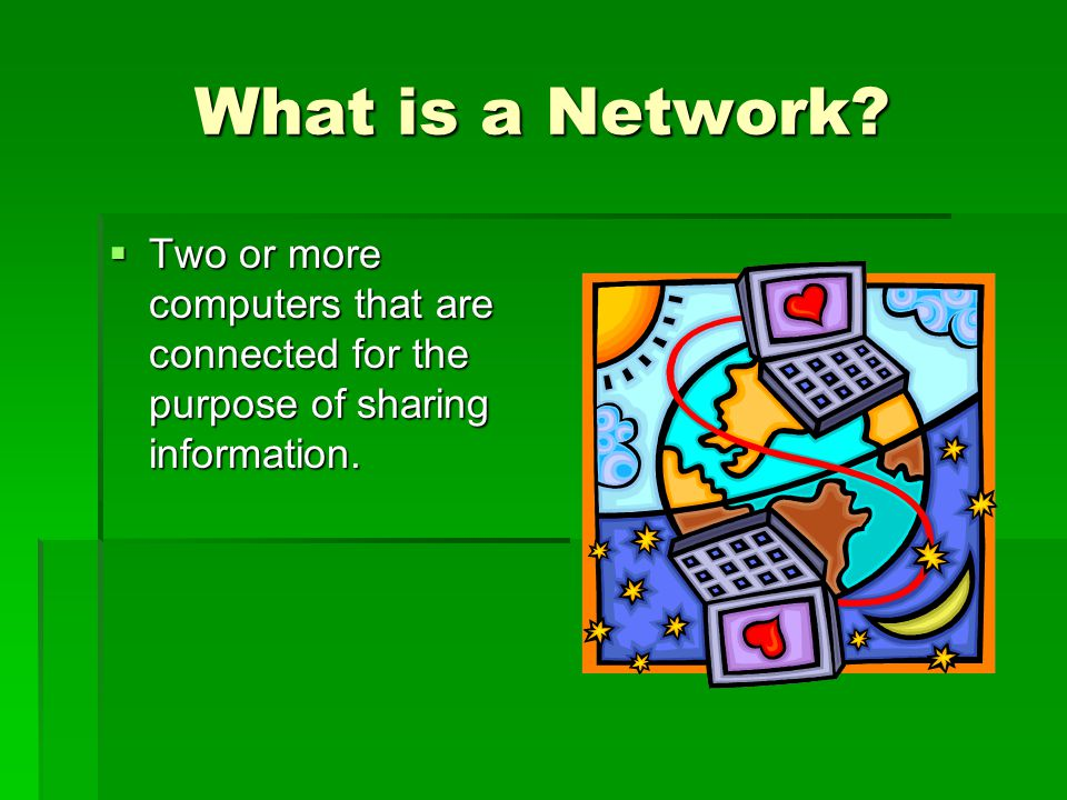 What is a Network. Two or more computers that are connected for the purpose of sharing information.