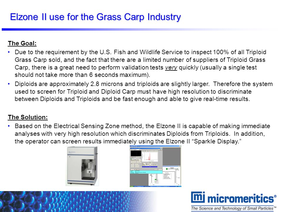 Elzone II use for the Grass Carp Industry The Goal: Due to the requirement by the U.S. Fish and Wildlife Service to inspect 100% of all Triploid Grass