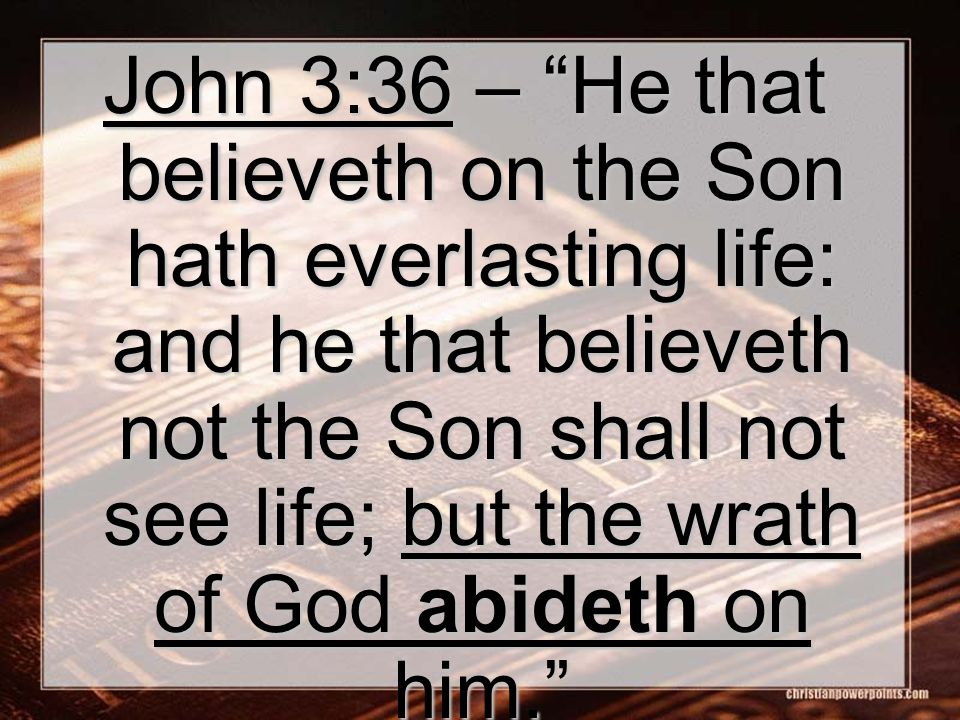John 3:36 – He that believeth on the Son hath everlasting life: and he that believeth not the Son shall not see life; but the wrath of God abideth on him.