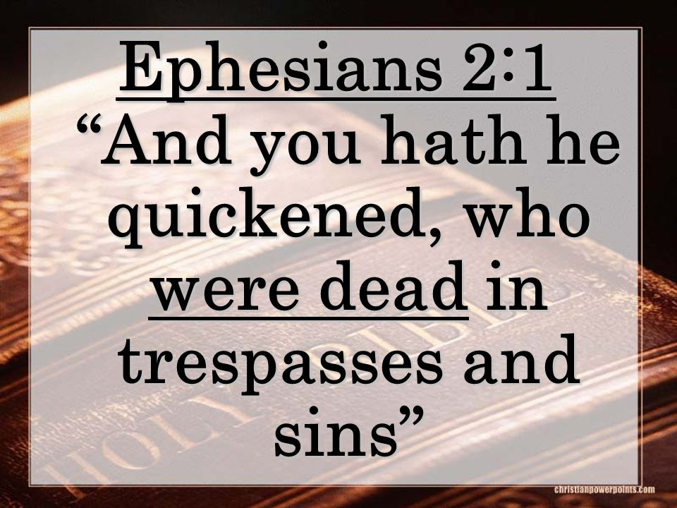 Ephesians 2:1 And you hath he quickened, who were dead in trespasses and sins