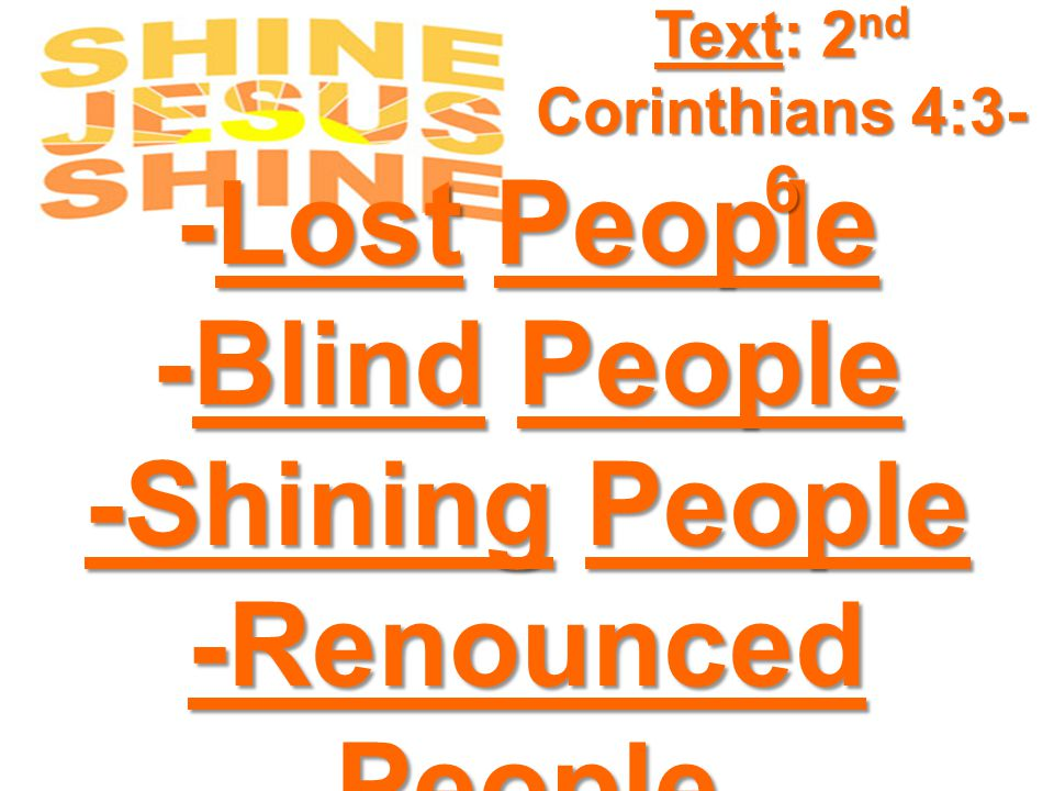 -Lost People -Blind People -Shining People -Renounced People Text: 2 nd Corinthians 4:3- 6