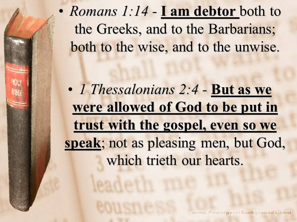 Romans 1:14 - I am debtor both to the Greeks, and to the Barbarians; both to the wise, and to the unwise.Romans 1:14 - I am debtor both to the Greeks, and to the Barbarians; both to the wise, and to the unwise.