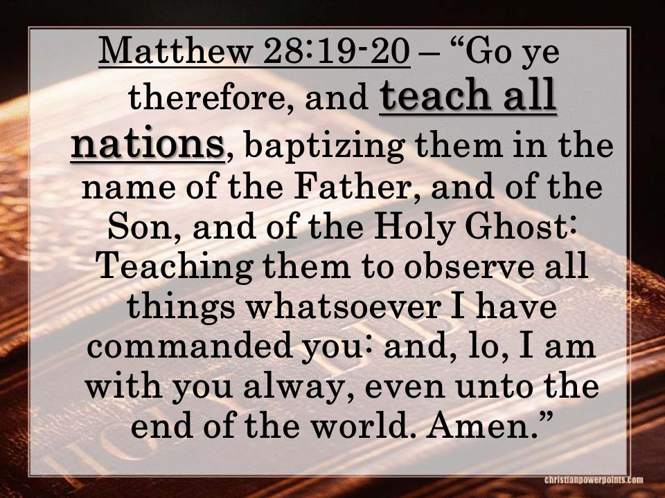 teach all nations Matthew 28:19-20 – Go ye therefore, and teach all nations, baptizing them in the name of the Father, and of the Son, and of the Holy Ghost: Teaching them to observe all things whatsoever I have commanded you: and, lo, I am with you alway, even unto the end of the world.