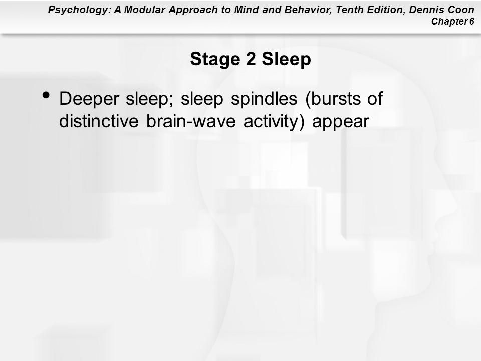 Psychology: A Modular Approach to Mind and Behavior, Tenth Edition, Dennis Coon Chapter 6 Stage 2 Sleep Deeper sleep; sleep spindles (bursts of distinctive brain-wave activity) appear