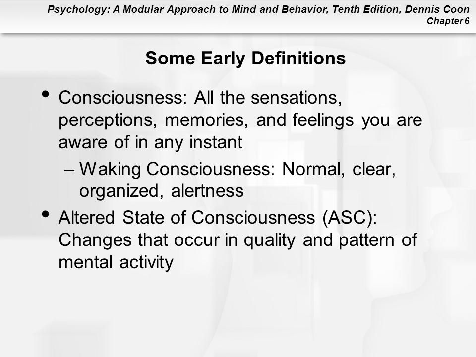 Psychology: A Modular Approach to Mind and Behavior, Tenth Edition, Dennis Coon Chapter 6 Some Early Definitions Consciousness: All the sensations, perceptions, memories, and feelings you are aware of in any instant –Waking Consciousness: Normal, clear, organized, alertness Altered State of Consciousness (ASC): Changes that occur in quality and pattern of mental activity