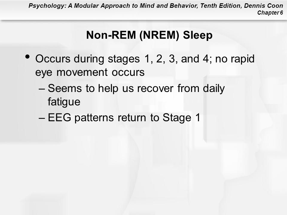 Psychology: A Modular Approach to Mind and Behavior, Tenth Edition, Dennis Coon Chapter 6 Non-REM (NREM) Sleep Occurs during stages 1, 2, 3, and 4; no rapid eye movement occurs –Seems to help us recover from daily fatigue –EEG patterns return to Stage 1