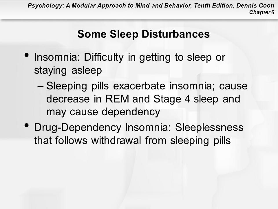 Psychology: A Modular Approach to Mind and Behavior, Tenth Edition, Dennis Coon Chapter 6 Some Sleep Disturbances Insomnia: Difficulty in getting to sleep or staying asleep –Sleeping pills exacerbate insomnia; cause decrease in REM and Stage 4 sleep and may cause dependency Drug-Dependency Insomnia: Sleeplessness that follows withdrawal from sleeping pills