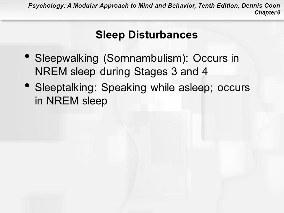 Psychology: A Modular Approach to Mind and Behavior, Tenth Edition, Dennis Coon Chapter 6 Sleep Disturbances Sleepwalking (Somnambulism): Occurs in NREM sleep during Stages 3 and 4 Sleeptalking: Speaking while asleep; occurs in NREM sleep