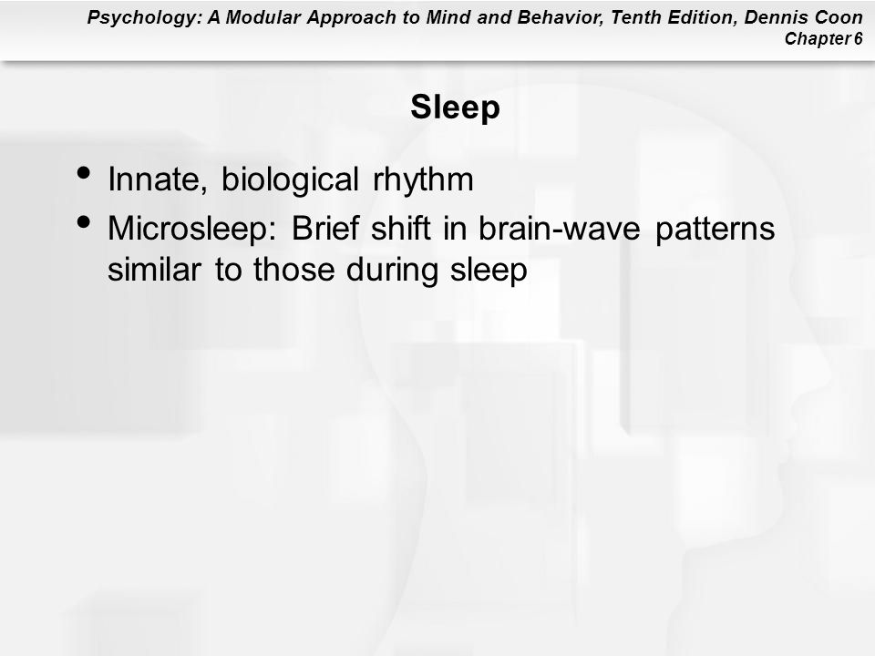 Psychology: A Modular Approach to Mind and Behavior, Tenth Edition, Dennis Coon Chapter 6 Sleep Innate, biological rhythm Microsleep: Brief shift in brain-wave patterns similar to those during sleep