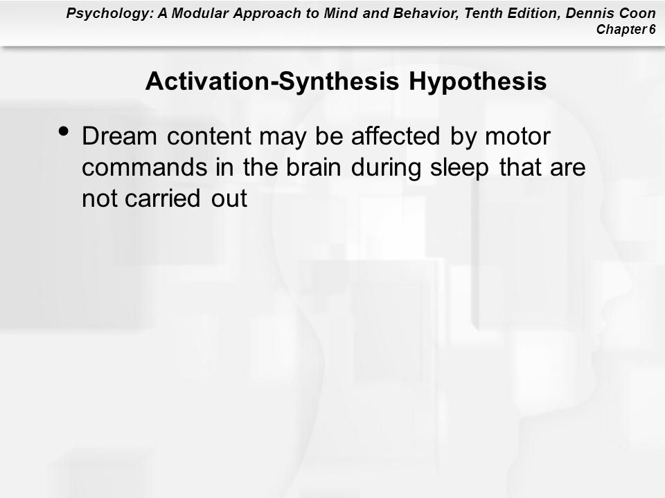 Psychology: A Modular Approach to Mind and Behavior, Tenth Edition, Dennis Coon Chapter 6 Activation-Synthesis Hypothesis Dream content may be affected by motor commands in the brain during sleep that are not carried out