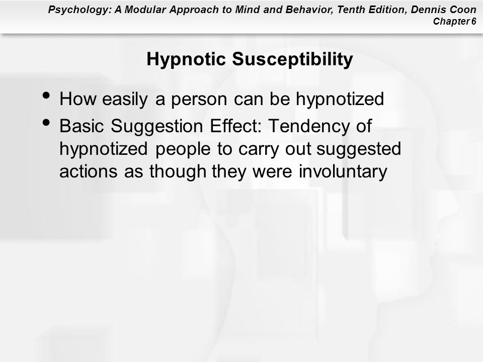 Psychology: A Modular Approach to Mind and Behavior, Tenth Edition, Dennis Coon Chapter 6 Hypnotic Susceptibility How easily a person can be hypnotized Basic Suggestion Effect: Tendency of hypnotized people to carry out suggested actions as though they were involuntary