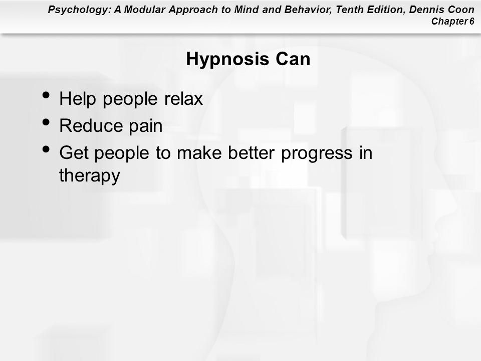 Psychology: A Modular Approach to Mind and Behavior, Tenth Edition, Dennis Coon Chapter 6 Hypnosis Can Help people relax Reduce pain Get people to make better progress in therapy