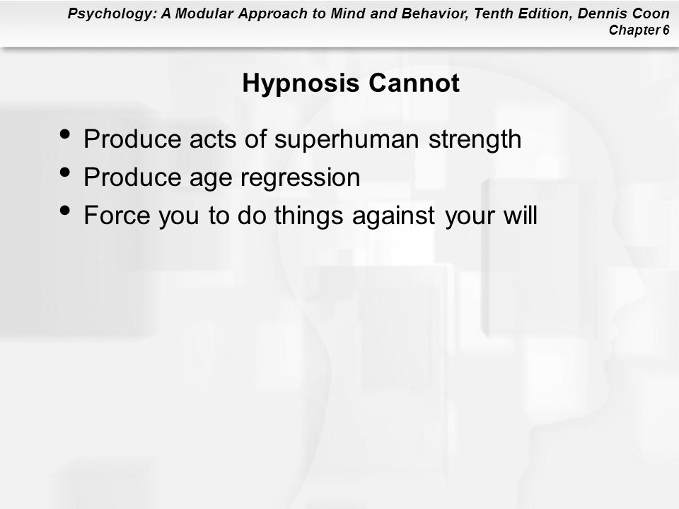 Psychology: A Modular Approach to Mind and Behavior, Tenth Edition, Dennis Coon Chapter 6 Hypnosis Cannot Produce acts of superhuman strength Produce age regression Force you to do things against your will