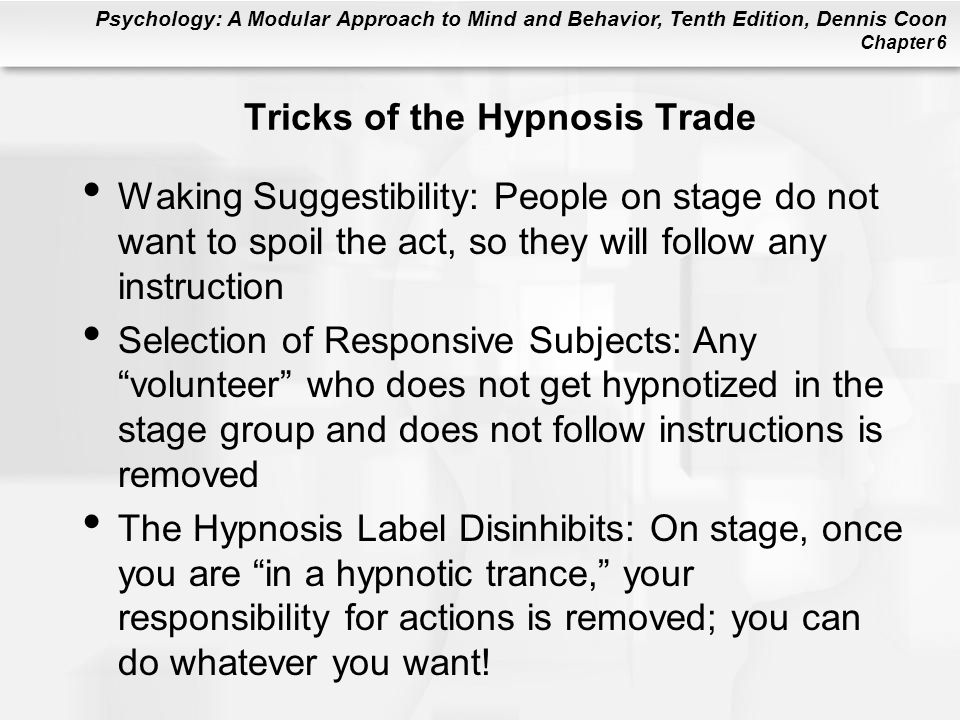 Psychology: A Modular Approach to Mind and Behavior, Tenth Edition, Dennis Coon Chapter 6 Tricks of the Hypnosis Trade Waking Suggestibility: People on stage do not want to spoil the act, so they will follow any instruction Selection of Responsive Subjects: Any volunteer who does not get hypnotized in the stage group and does not follow instructions is removed The Hypnosis Label Disinhibits: On stage, once you are in a hypnotic trance, your responsibility for actions is removed; you can do whatever you want!