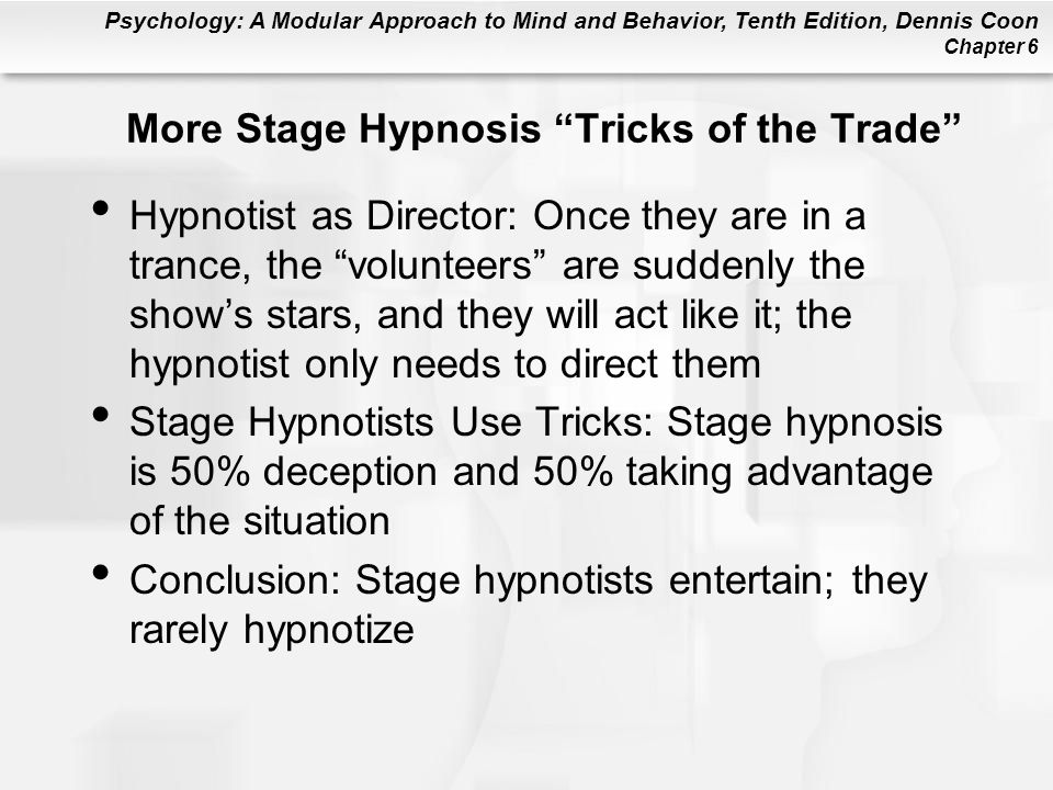 Psychology: A Modular Approach to Mind and Behavior, Tenth Edition, Dennis Coon Chapter 6 More Stage Hypnosis Tricks of the Trade Hypnotist as Director: Once they are in a trance, the volunteers are suddenly the shows stars, and they will act like it; the hypnotist only needs to direct them Stage Hypnotists Use Tricks: Stage hypnosis is 50% deception and 50% taking advantage of the situation Conclusion: Stage hypnotists entertain; they rarely hypnotize