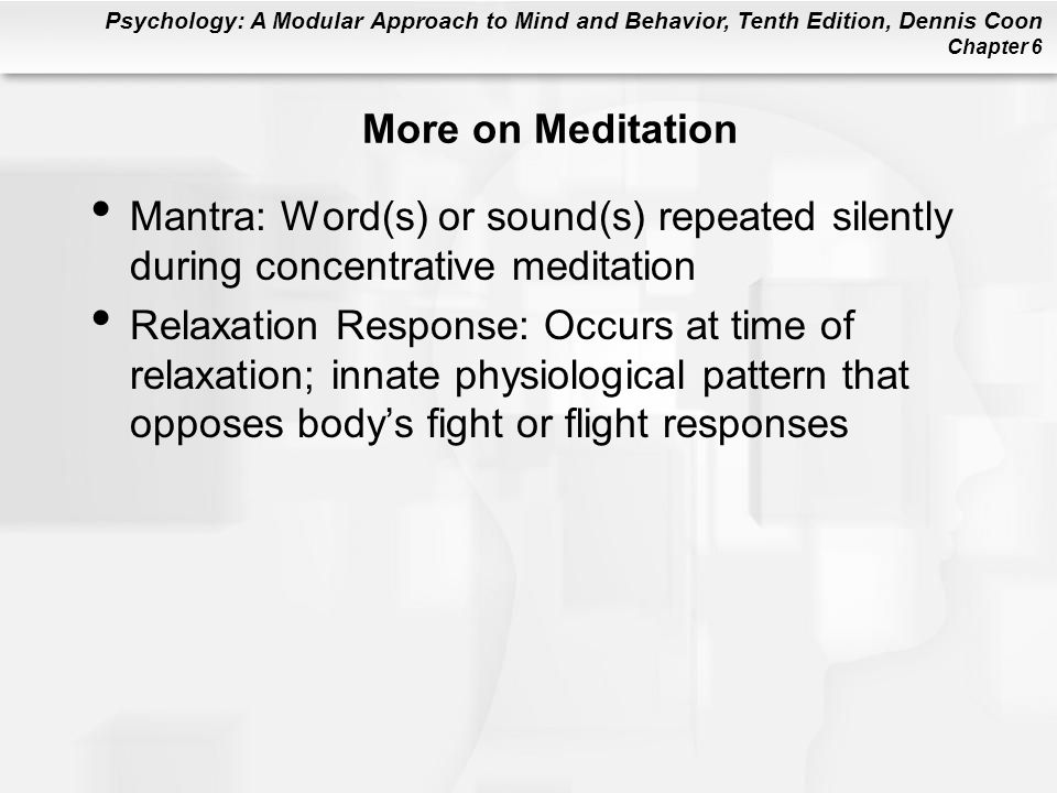 Psychology: A Modular Approach to Mind and Behavior, Tenth Edition, Dennis Coon Chapter 6 More on Meditation Mantra: Word(s) or sound(s) repeated silently during concentrative meditation Relaxation Response: Occurs at time of relaxation; innate physiological pattern that opposes bodys fight or flight responses