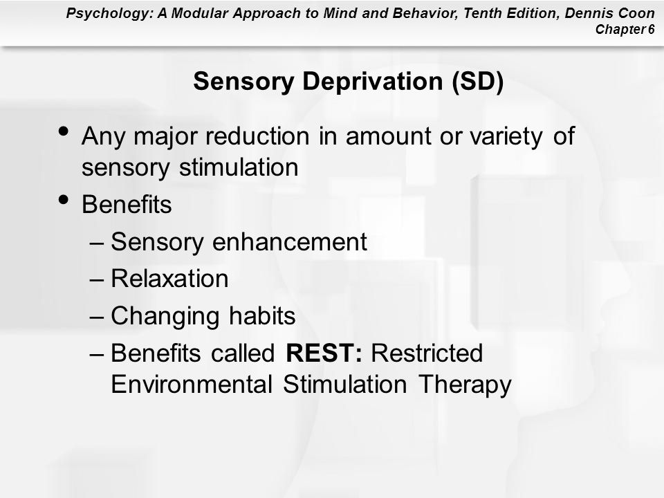 Psychology: A Modular Approach to Mind and Behavior, Tenth Edition, Dennis Coon Chapter 6 Sensory Deprivation (SD) Any major reduction in amount or variety of sensory stimulation Benefits –Sensory enhancement –Relaxation –Changing habits –Benefits called REST: Restricted Environmental Stimulation Therapy