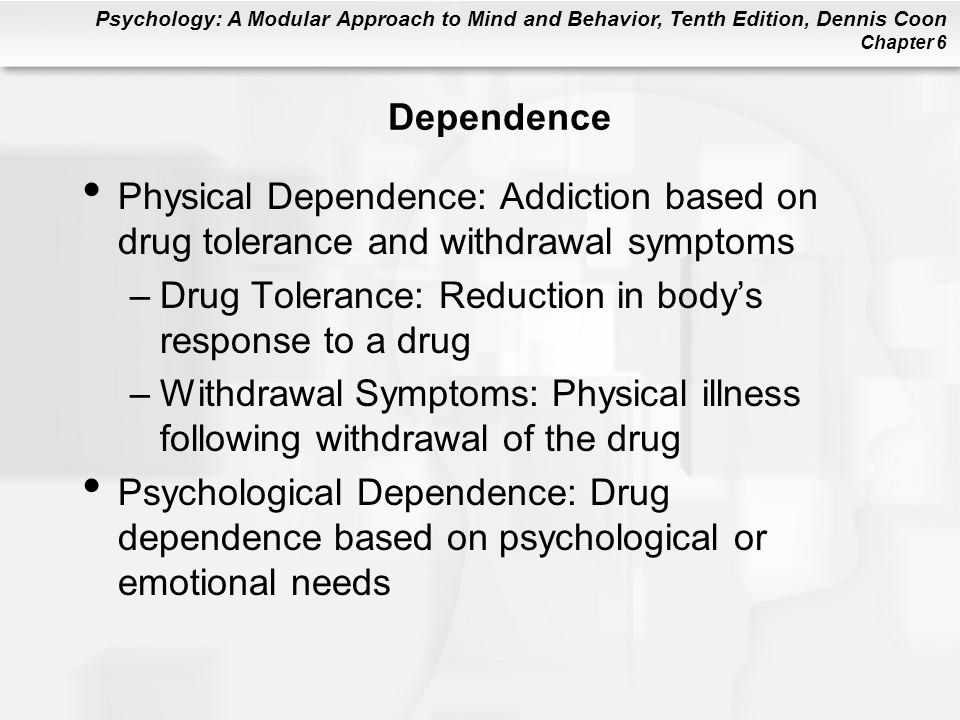 Psychology: A Modular Approach to Mind and Behavior, Tenth Edition, Dennis Coon Chapter 6 Dependence Physical Dependence: Addiction based on drug tolerance and withdrawal symptoms –Drug Tolerance: Reduction in bodys response to a drug –Withdrawal Symptoms: Physical illness following withdrawal of the drug Psychological Dependence: Drug dependence based on psychological or emotional needs