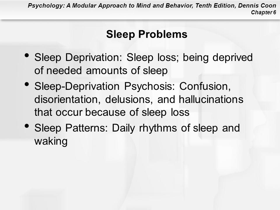 Psychology: A Modular Approach to Mind and Behavior, Tenth Edition, Dennis Coon Chapter 6 Sleep Problems Sleep Deprivation: Sleep loss; being deprived of needed amounts of sleep Sleep-Deprivation Psychosis: Confusion, disorientation, delusions, and hallucinations that occur because of sleep loss Sleep Patterns: Daily rhythms of sleep and waking