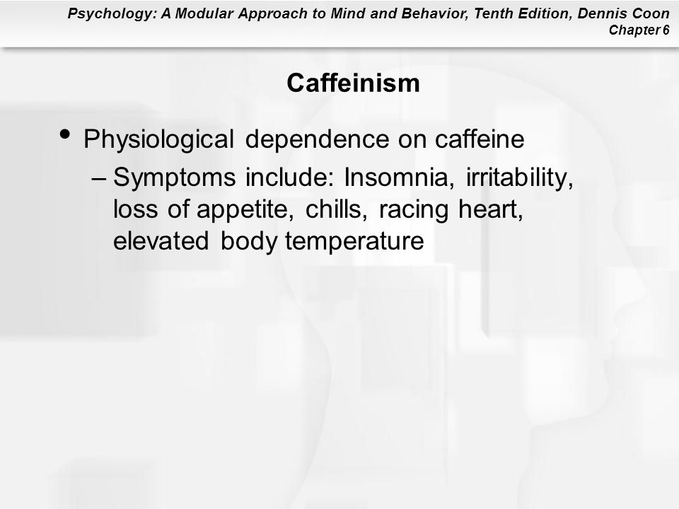 Psychology: A Modular Approach to Mind and Behavior, Tenth Edition, Dennis Coon Chapter 6 Caffeinism Physiological dependence on caffeine –Symptoms include: Insomnia, irritability, loss of appetite, chills, racing heart, elevated body temperature
