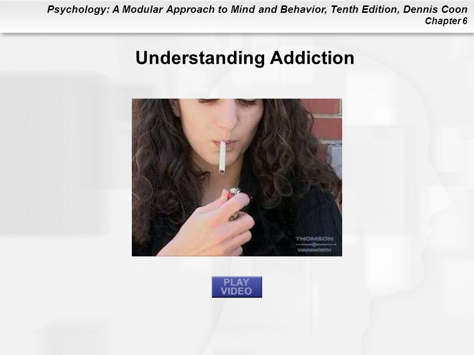 Psychology: A Modular Approach to Mind and Behavior, Tenth Edition, Dennis Coon Chapter 6 Understanding Addiction