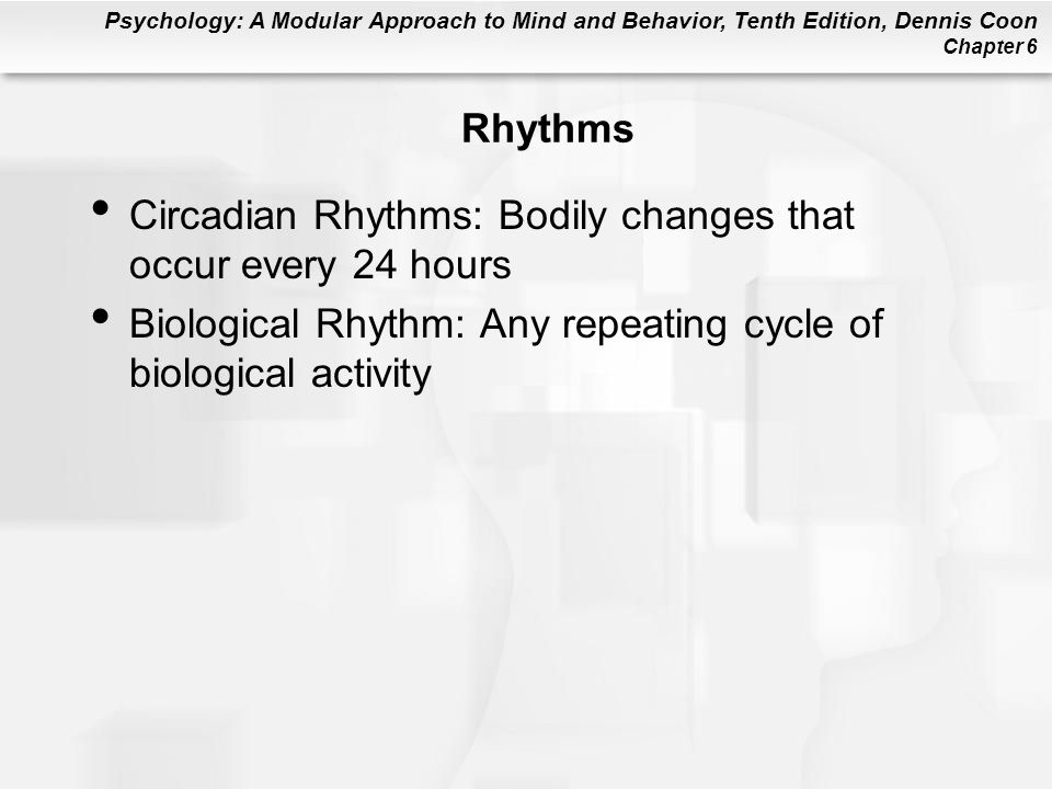 Psychology: A Modular Approach to Mind and Behavior, Tenth Edition, Dennis Coon Chapter 6 Rhythms Circadian Rhythms: Bodily changes that occur every 24 hours Biological Rhythm: Any repeating cycle of biological activity