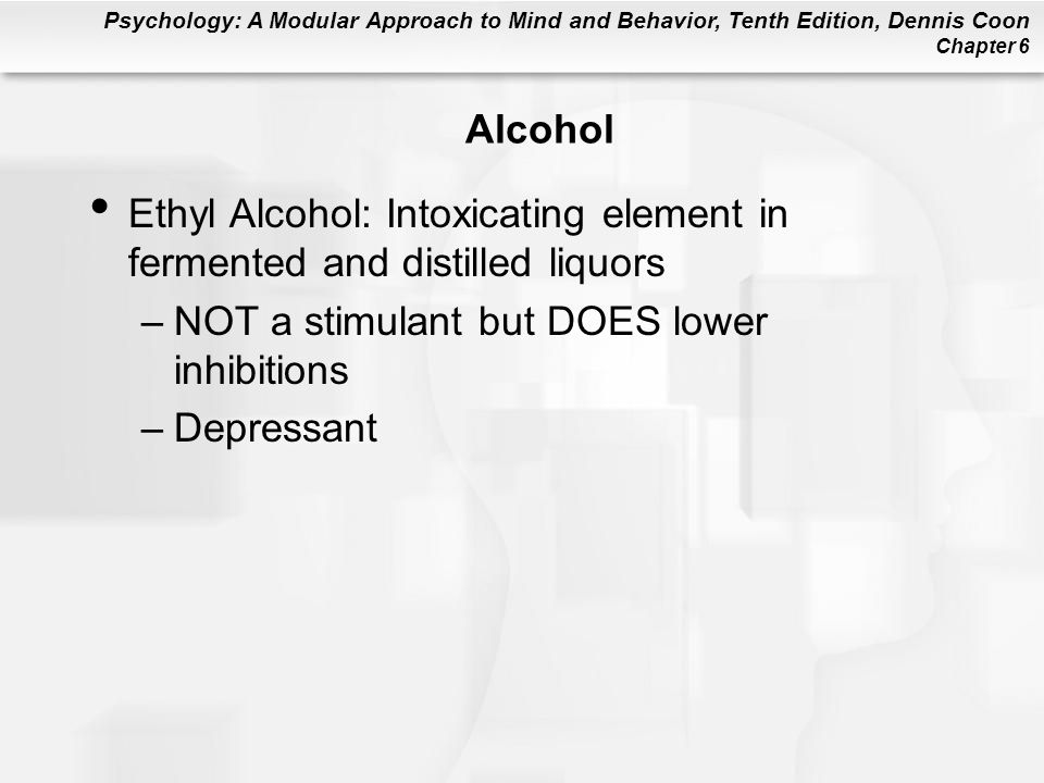 Psychology: A Modular Approach to Mind and Behavior, Tenth Edition, Dennis Coon Chapter 6 Alcohol Ethyl Alcohol: Intoxicating element in fermented and distilled liquors –NOT a stimulant but DOES lower inhibitions –Depressant