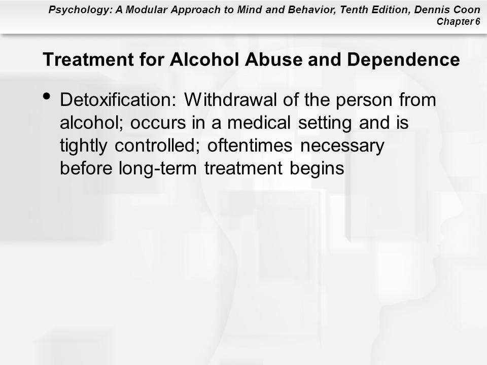 Psychology: A Modular Approach to Mind and Behavior, Tenth Edition, Dennis Coon Chapter 6 Treatment for Alcohol Abuse and Dependence Detoxification: Withdrawal of the person from alcohol; occurs in a medical setting and is tightly controlled; oftentimes necessary before long-term treatment begins