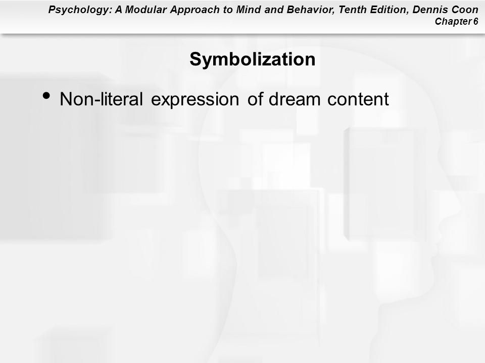 Psychology: A Modular Approach to Mind and Behavior, Tenth Edition, Dennis Coon Chapter 6 Symbolization Non-literal expression of dream content