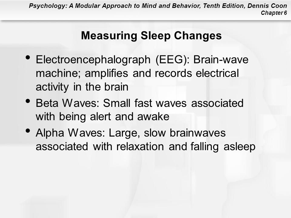 Psychology: A Modular Approach to Mind and Behavior, Tenth Edition, Dennis Coon Chapter 6 Measuring Sleep Changes Electroencephalograph (EEG): Brain-wave machine; amplifies and records electrical activity in the brain Beta Waves: Small fast waves associated with being alert and awake Alpha Waves: Large, slow brainwaves associated with relaxation and falling asleep