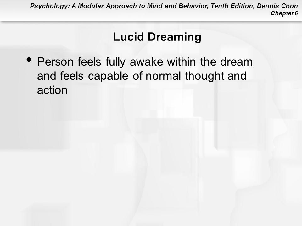 Psychology: A Modular Approach to Mind and Behavior, Tenth Edition, Dennis Coon Chapter 6 Lucid Dreaming Person feels fully awake within the dream and feels capable of normal thought and action