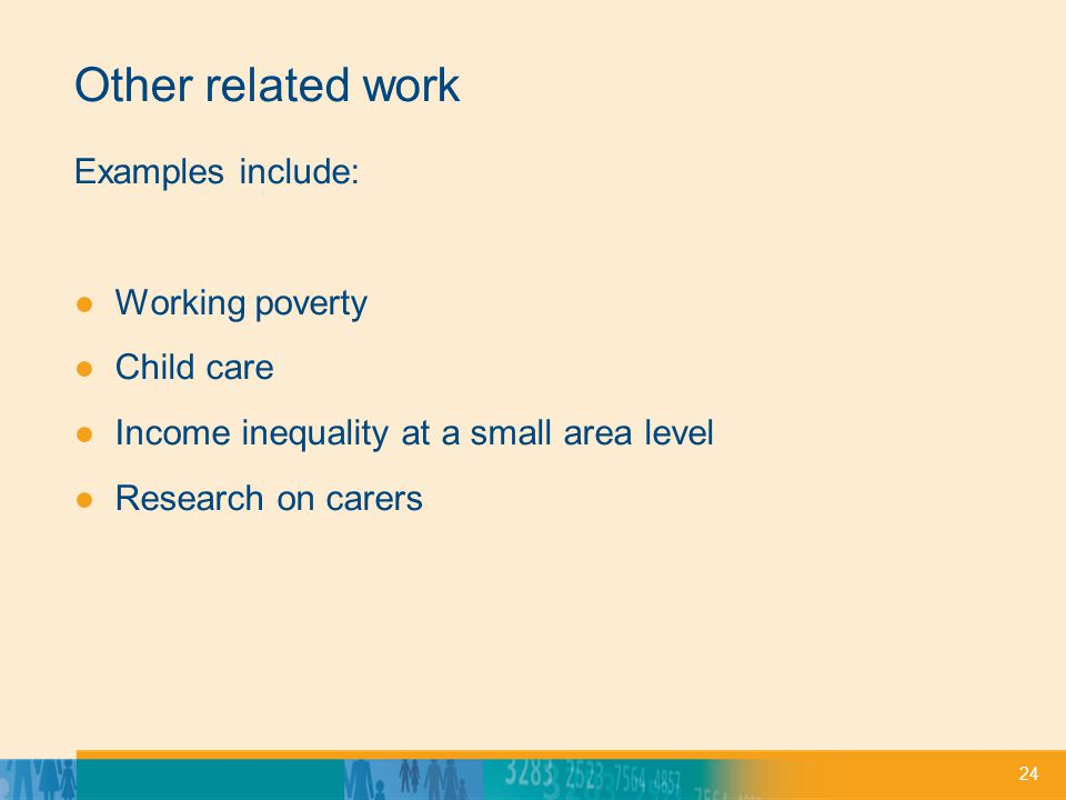 24 Other related work Examples include: Working poverty Child care Income inequality at a small area level Research on carers