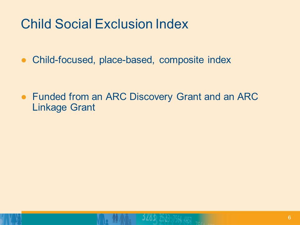 6 Child Social Exclusion Index Child-focused, place-based, composite index Funded from an ARC Discovery Grant and an ARC Linkage Grant