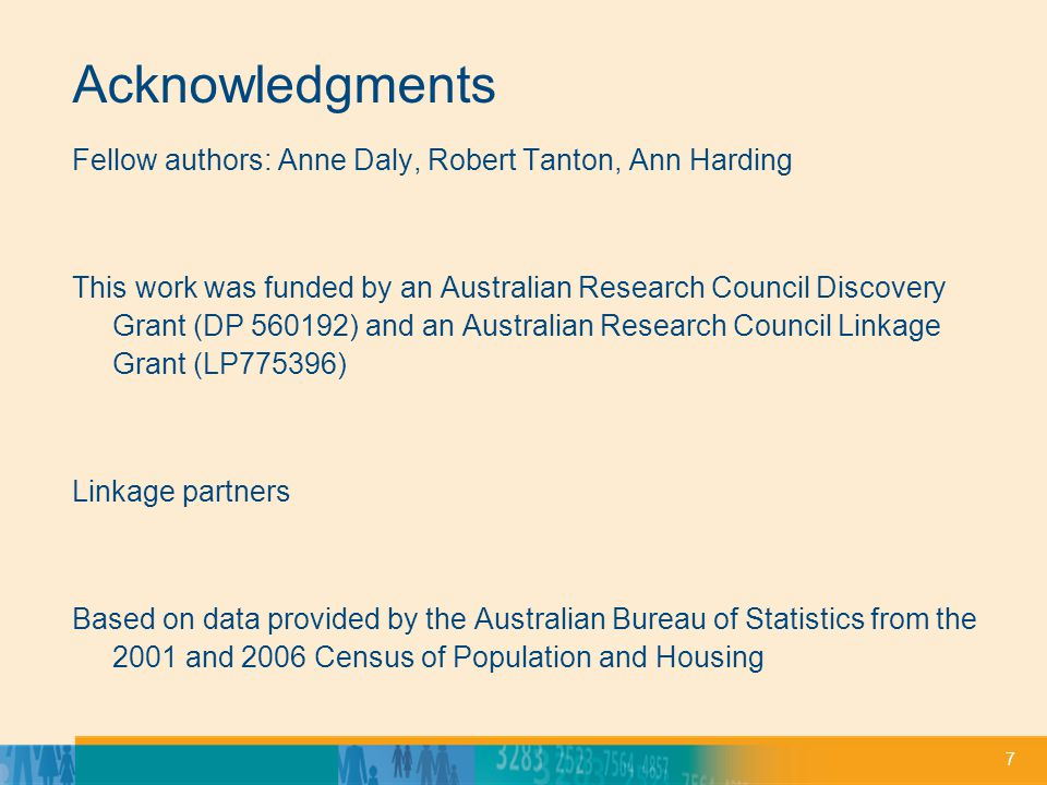 7 Acknowledgments Fellow authors: Anne Daly, Robert Tanton, Ann Harding This work was funded by an Australian Research Council Discovery Grant (DP 560