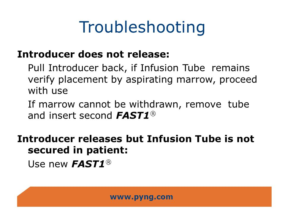 www.pyng.com Troubleshooting Introducer does not release: Pull Introducer back, if Infusion Tube remains verify placement by aspirating marrow, procee