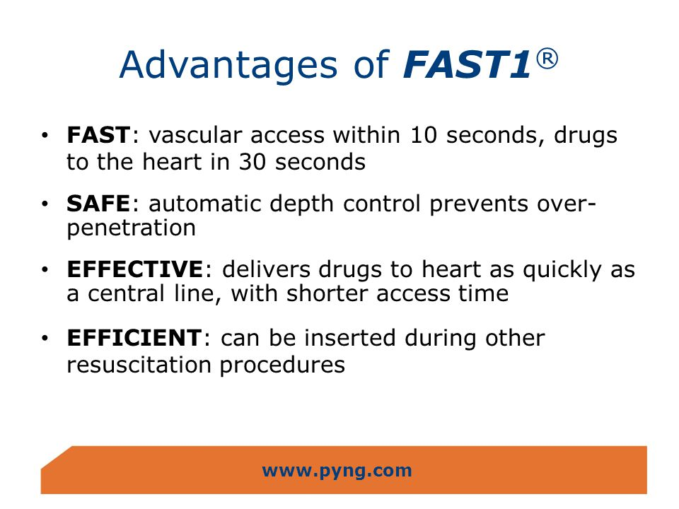 www.pyng.com Advantages of FAST1 ® FAST: vascular access within 10 seconds, drugs to the heart in 30 seconds SAFE: automatic depth control prevents ov