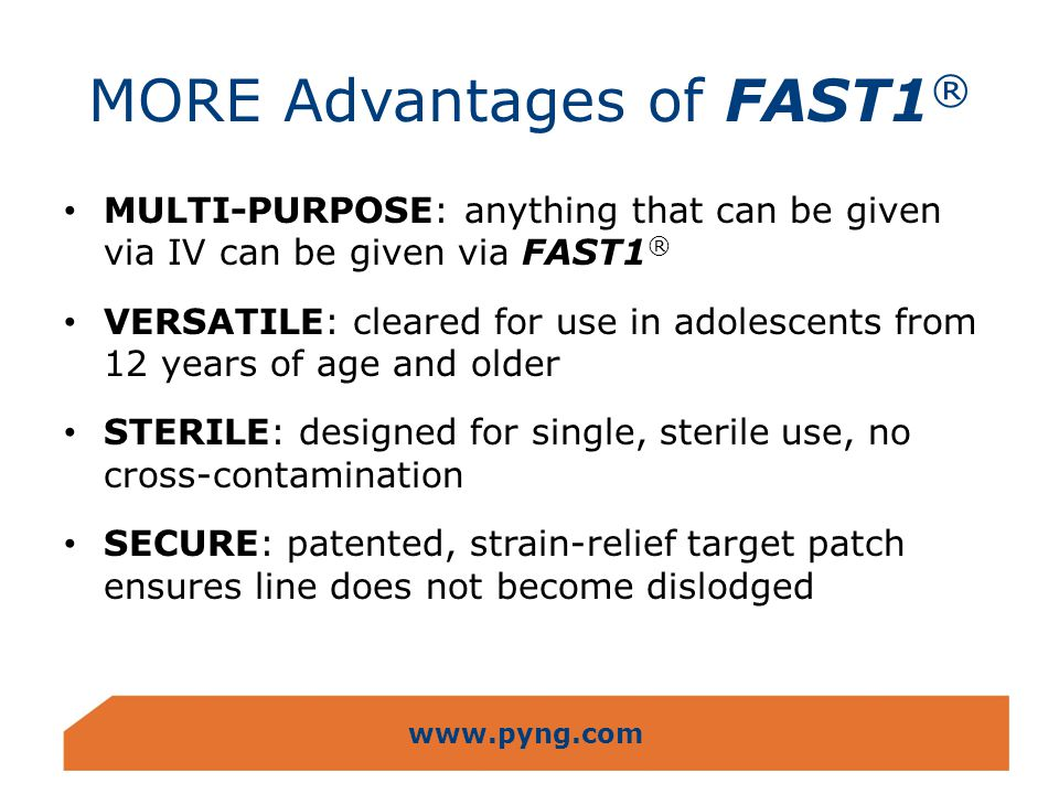 www.pyng.com MORE Advantages of FAST1 ® ADAPTABLE: can be inserted in moving ambulances, helicopters and on stretchers QUICK TO LEARN: skill mastery within minutes EXCELLENT SKILL RETENTION: ability to use FAST1 ® not dependent upon frequent practice or use